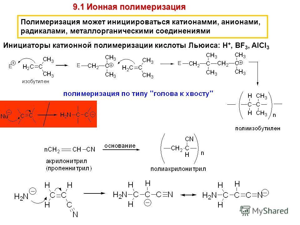 Полимеризация может инициироваться катионамми, анионами, радикалами, металлорганическими соединениями 9.1 Ионная полимеризация Инициаторы катионной полимеризации кислоты Льюиса: H +, BF 3, AlCl 3