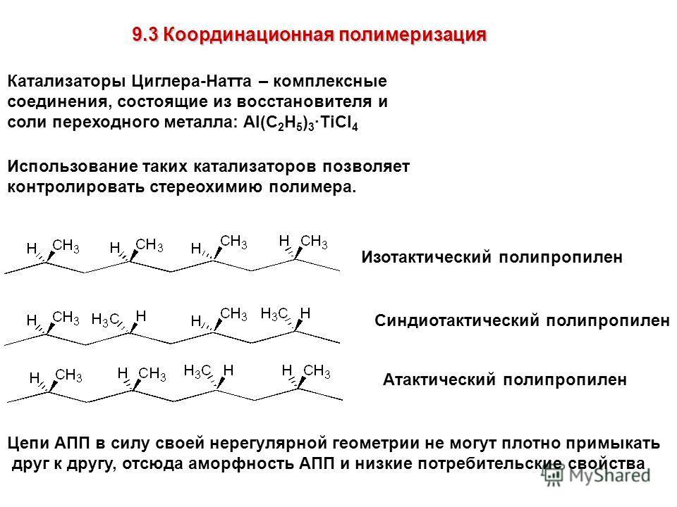 9.3 Координационная полимеризация Катализаторы Циглера-Натта – комплексные соединения, состоящие из восстановителя и соли переходного металла: Al(C 2 H 5 ) 3 ·TiCl 4 Использование таких катализаторов позволяет контролировать стереохимию полимера. Изо