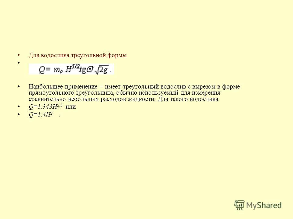 Для водослива треугольной формы Наибольшее применение – имеет треугольный водослив с вырезом в форме прямоугольного треугольника, обычно используемый для измерения сравнительно небольших расходов жидкости. Для такого водослива Q=1,343H 2,5 или Q=1,4H