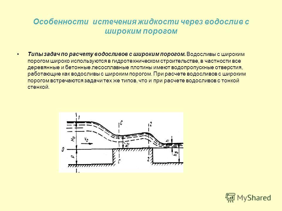 Особенности истечения жидкости через водослив с широким порогом Типы задач по расчету водосливов с широким порогом. Водосливы с широким порогом широко используются в гидротехническом строительстве, в частности все деревянные и бетонные лесосплавные п