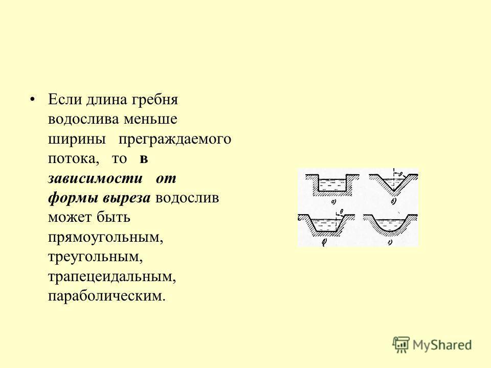 Если длина гребня водослива меньше ширины преграждаемого потока, то в зависимости от формы выреза водослив может быть прямоугольным, треугольным, трапецеидальным, параболическим.