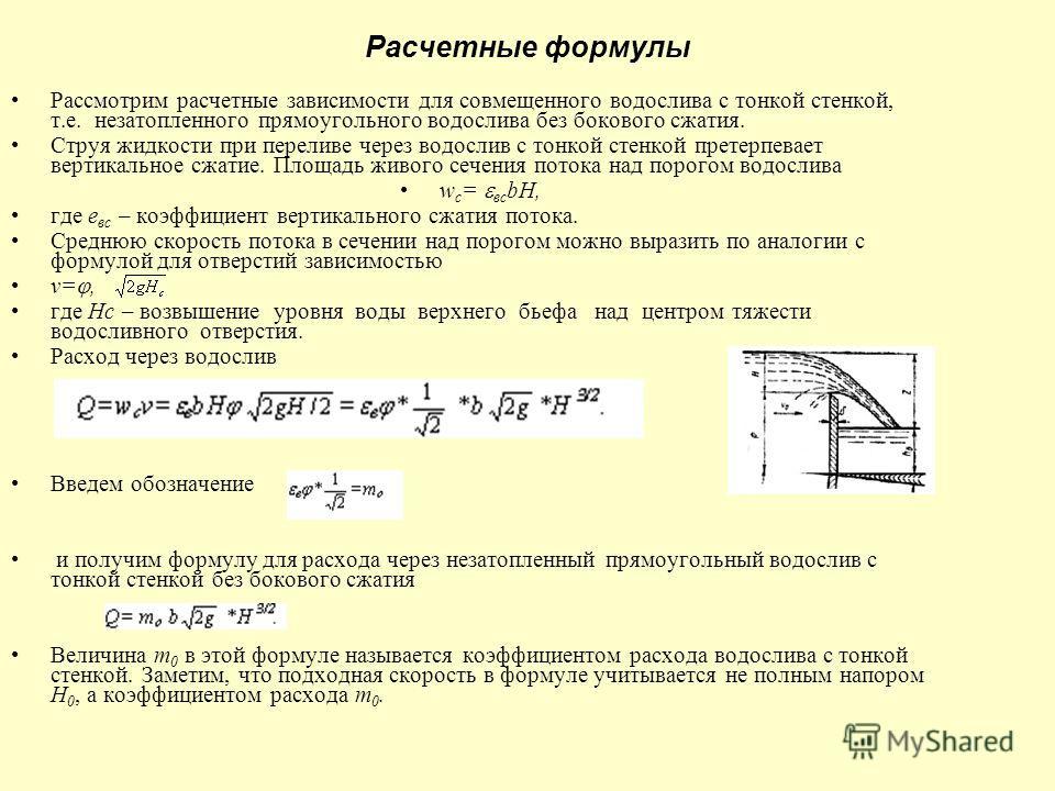 Расчетные формулы Рассмотрим расчетные зависимости для совмещенного водослива с тонкой стенкой, т.е. незатопленного прямоугольного водослива без бокового сжатия. Струя жидкости при переливе через водослив с тонкой стенкой претерпевает вертикальное сж