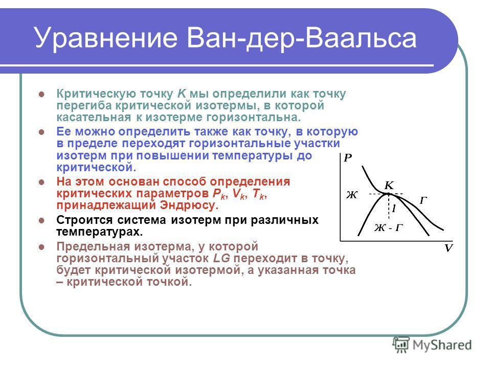 Уравнение Ван-дер-Ваальса Критическую точку K мы определили как точку перегиба критической изотермы, в которой касательная к изотерме горизонтальна. Ее можно определить также как точку, в которую в пределе переходят горизонтальные участки изотерм при