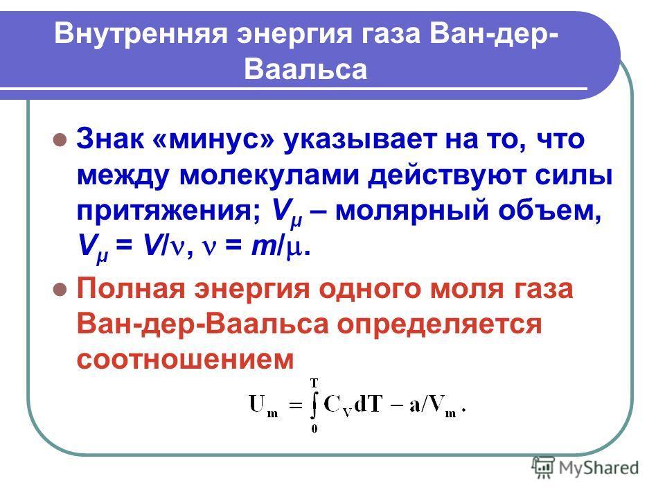 Внутренняя энергия газа Ван-дер- Ваальса Знак «минус» указывает на то, что между молекулами действуют силы притяжения; V μ – молярный объем, V μ = V/, = m/. Полная энергия одного моля газа Ван-дер-Ваальса определяется соотношением