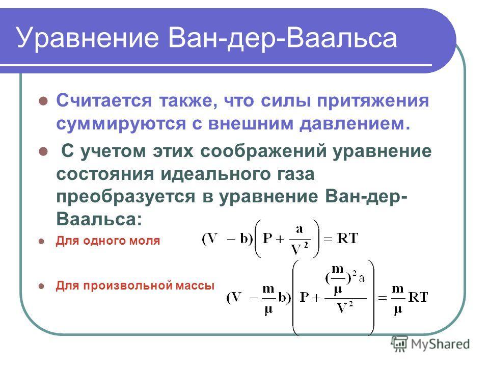 Уравнение Ван-дер-Ваальса Считается также, что силы притяжения суммируются с внешним давлением. С учетом этих соображений уравнение состояния идеального газа преобразуется в уравнение Ван-дер- Ваальса: Для одного моля Для произвольной массы