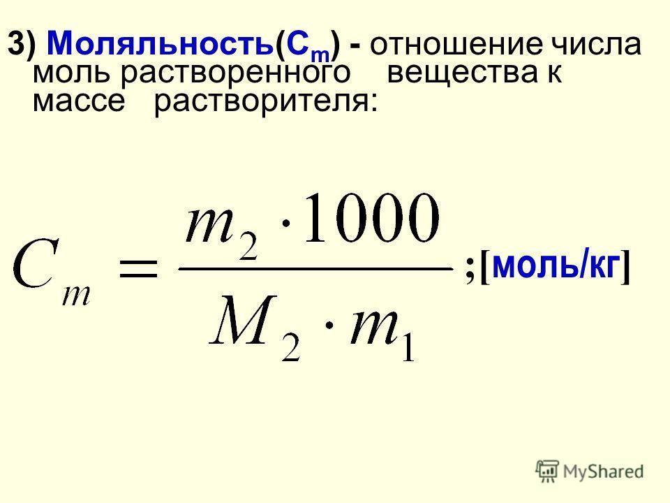 3) Моляльность(С m ) - отношение числа моль растворенного вещества к массе растворителя: ;[ моль/кг ]