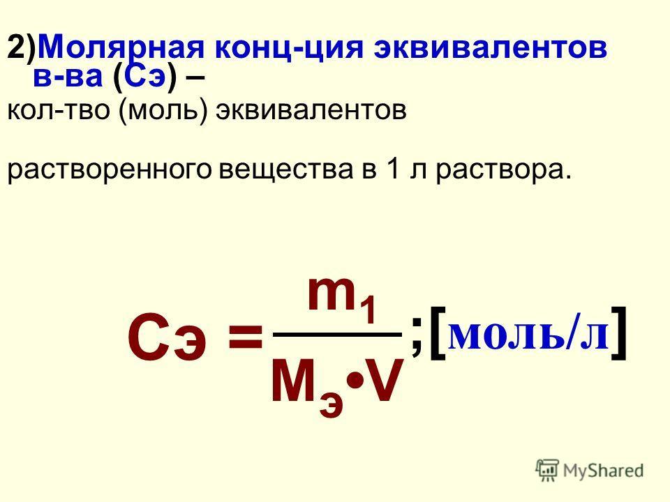 2)Молярная конц-ция эквивалентов в-ва (Сэ) – кол-тво (моль) эквивалентов растворенного вещества в 1 л раствора. Сэ = m 1 M э V ;[ моль/л ]