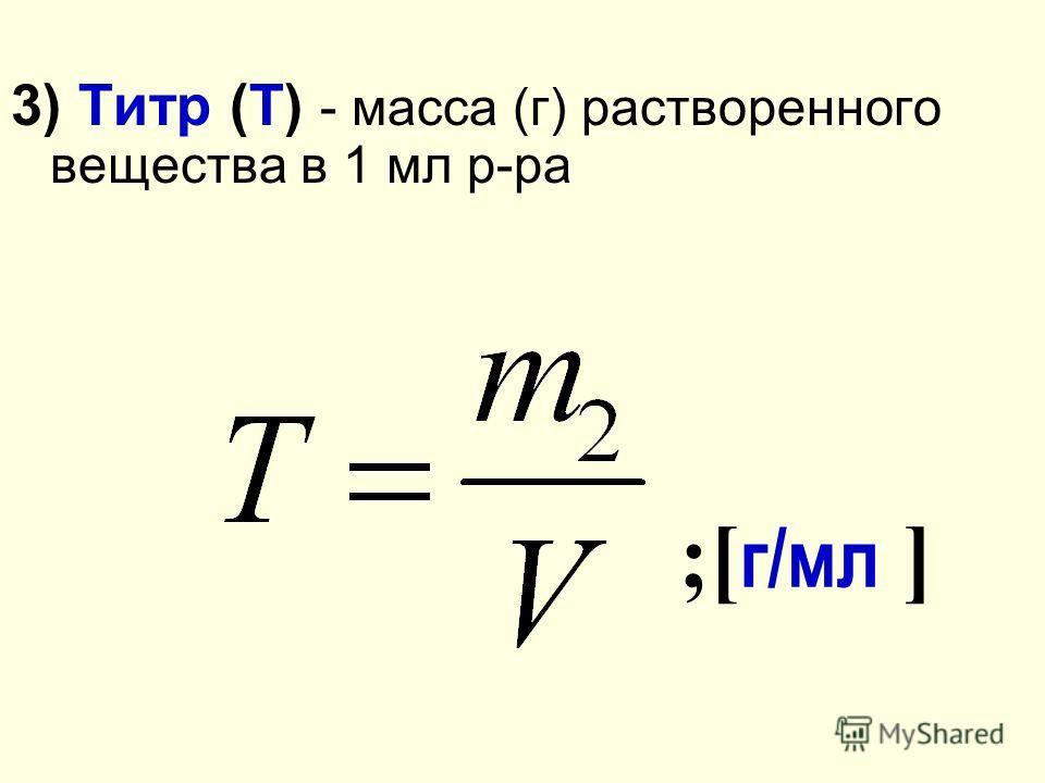 3) Титр (Т) - масса (г) растворенного вещества в 1 мл р-ра ;[ г/мл ]