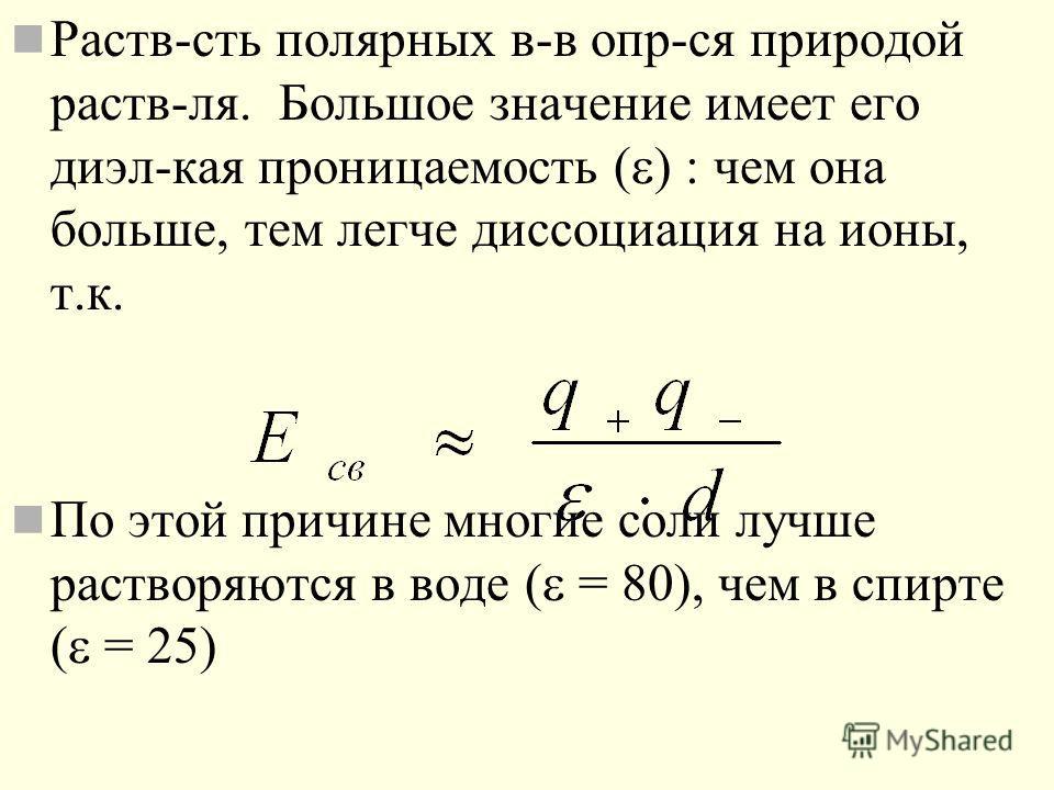 Раств-сть полярных в-в опр-ся природой раств-ля. Большое значение имеет его диэл-кая проницаемость ( ) : чем она больше, тем легче диссоциация на ионы, т.к. По этой причине многие соли лучше растворяются в воде ( = 80), чем в спирте ( = 25)