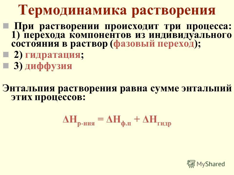 Термодинамика растворения При растворении происходит три процесса: 1) перехода компонентов из индивидуального состояния в раствор (фазовый переход); 2) гидратация; 3) диффузия Энтальпия растворения равна сумме энтальпий этих процессов: ΔН р-ния = ΔН