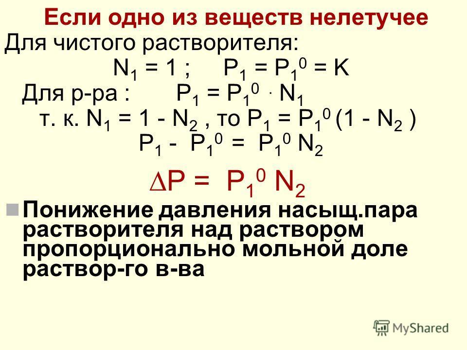 Если одно из веществ нелетучее Для чистого растворителя: N 1 = 1 ; P 1 = P 1 0 = K Для р-ра : P 1 = P 1 0. N 1 т. к. N 1 = 1 - N 2, то P 1 = P 1 0 (1 - N 2 ) P 1 - P 1 0 = P 1 0 N 2 Р = P 1 0 N 2 Понижение давления насыщ.пара растворителя над раствор