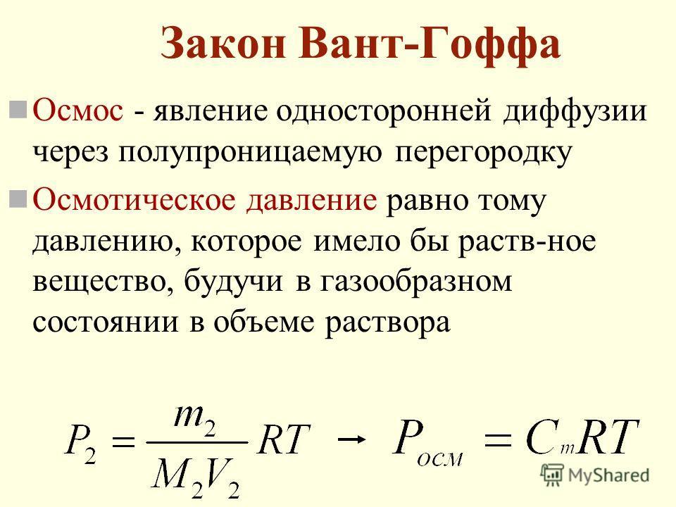 Закон Вант-Гоффа Осмос - явление односторонней диффузии через полупроницаемую перегородку Осмотическое давление равно тому давлению, которое имело бы раств-ное вещество, будучи в газообразном состоянии в объеме раствора