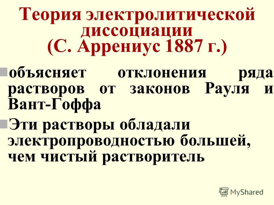 Теория электролитической диссоциации (С. Аррениус 1887 г.) объясняет отклонения ряда растворов от законов Рауля и Вант-Гоффа Эти растворы обладали электропроводностью большей, чем чистый растворитель