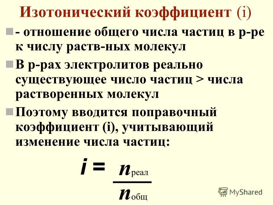 Изотонический коэффициент (i) - отношение общего числа частиц в р-ре к числу раств-ных молекул В р-рах электролитов реально существующее число частиц > числа растворенных молекул Поэтому вводится поправочный коэффициент (i), учитывающий изменение чис