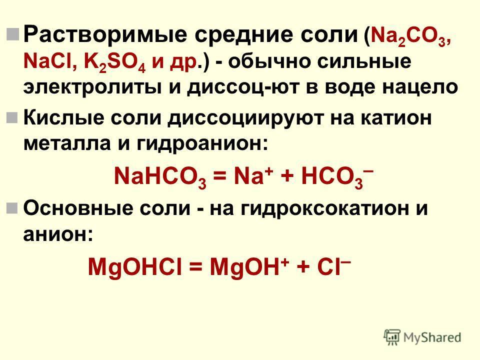 Растворимые средние соли (Na 2 CO 3, NaCl, K 2 SO 4 и др.) - обычно сильные электролиты и диссоц-ют в воде нацело Кислые соли диссоциируют на катион металла и гидроанион: NaHCO 3 = Na + + HCO 3 – Основные соли - на гидроксокатион и анион: MgOHCl = Mg