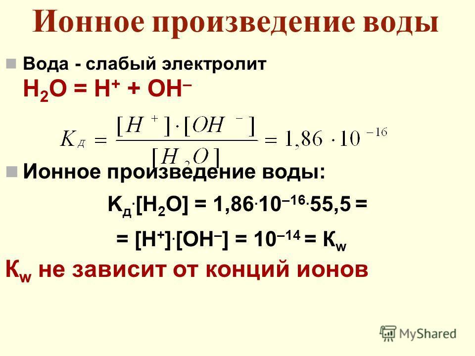 Ионное произведение воды Вода - слабый электролит Н 2 О = Н + + ОН – Ионное произведение воды: K д. [H 2 O] = 1,86. 10 –16. 55,5 = = [H + ]. [OH – ] = 10 –14 = К w К w не зависит от конций ионов