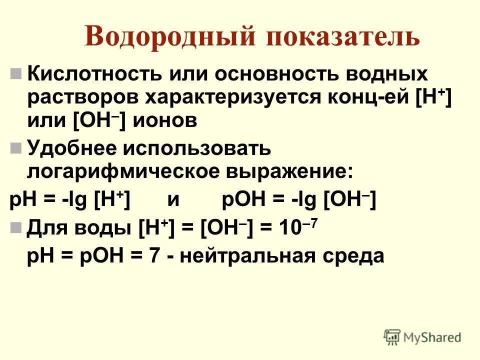 Водородный показатель Кислотность или основность водных растворов характеризуется конц-ей [Н + ] или [ОН – ] ионов Удобнее использовать логарифмическое выражение: рН = -lg [H + ] и pOH = -lg [OH – ] Для воды [Н + ] = [ОН – ] = 10 –7 рН = рОН = 7 - не