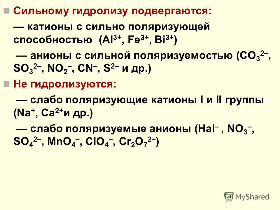 Сильному гидролизу подвергаются: катионы с сильно поляризующей способностью (Al 3+, Fe 3+, Bi 3+ ) анионы с сильной поляризуемостью (CO 3 2–, SO 3 2–, NO 2 –, CN –, S 2– и др.) Не гидролизуются: слабо поляризующие катионы I и II группы (Na +, Ca 2+ и