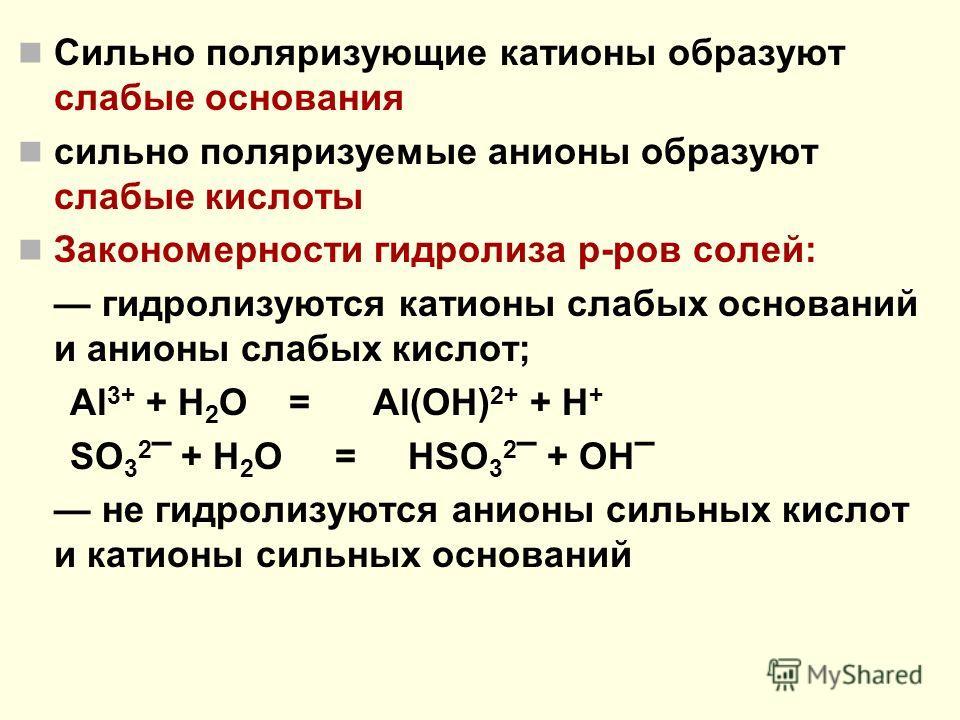 Сильно поляризующие катионы образуют слабые основания сильно поляризуемые анионы образуют слабые кислоты Закономерности гидролиза р-ров солей: гидролизуются катионы слабых оснований и анионы слабых кислот; Al 3+ + H 2 O = Al(OH) 2+ + H + SO 3 2 – + H