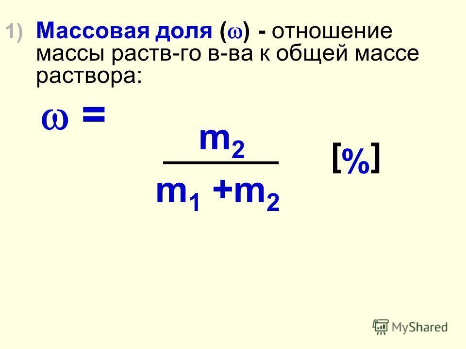 1) Массовая доля ( ) - отношение массы раств-го в-ва к общей массе раствора: = m 2 m 1 +m 2 [%][%]