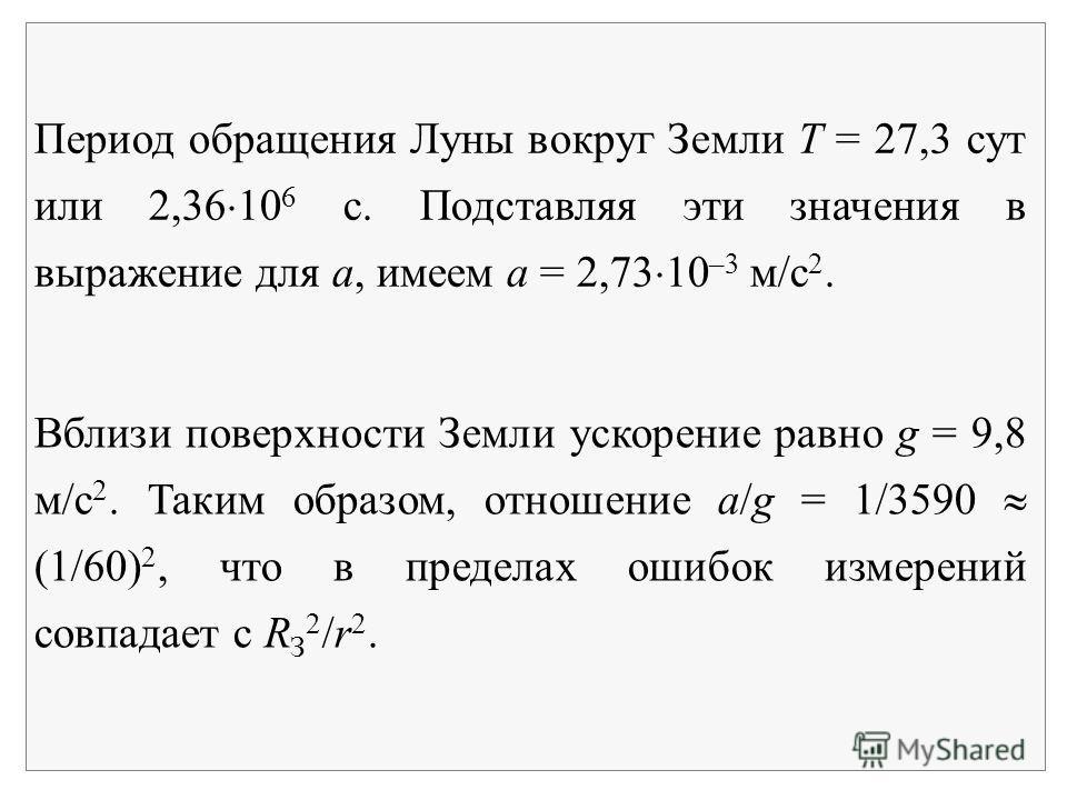 Период обращения Луны вокруг Земли Т = 27,3 сут или 2,36 10 6 с. Подставляя эти значения в выражение для а, имеем a = 2,73 10 –3 м/с 2. Вблизи поверхности Земли ускорение равно g = 9,8 м/с 2. Таким образом, отношение a/g = 1/3590 (1/60) 2, что в пред