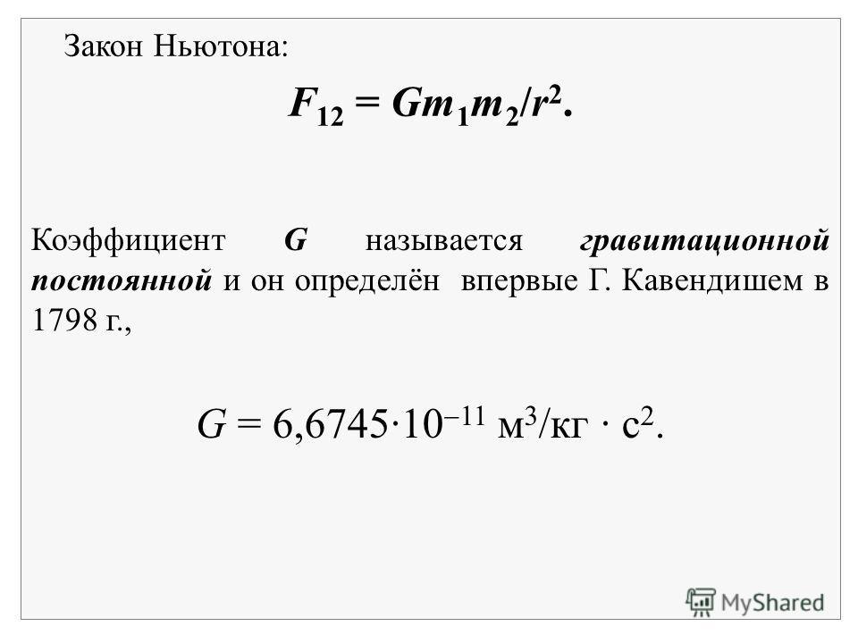 Закон Ньютона: F 12 = Gm 1 m 2 /r 2. Коэффициент G называется гравитационной постоянной и он определён впервые Г. Кавендишем в 1798 г., G = 6,6745·10 11 м 3 /кг · с 2.