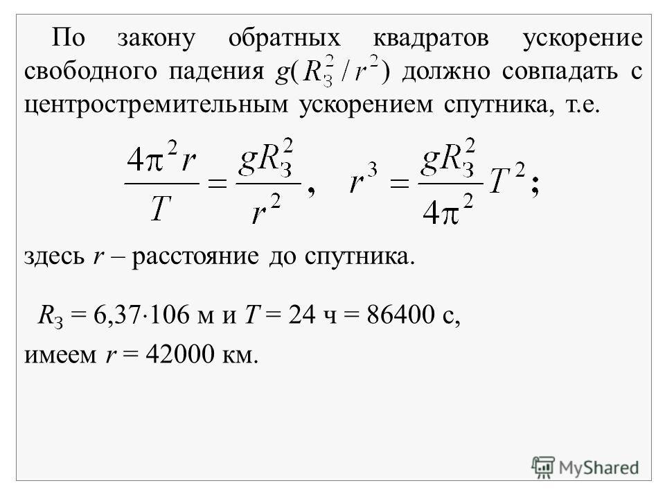 По закону обратных квадратов ускорение свободного падения g( ) должно совпадать с центростремительным ускорением спутника, т.е. здесь r – расстояние до спутника. R З = 6,37 106 м и Т = 24 ч = 86400 с, имеем r = 42000 км.