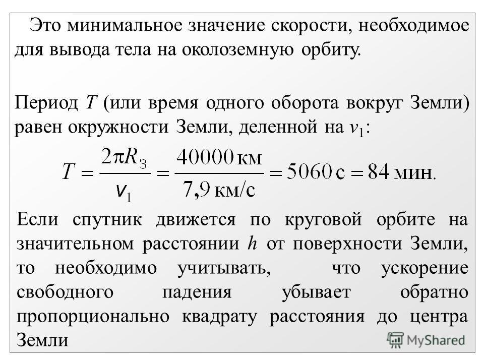 Это минимальное значение скорости, необходимое для вывода тела на околоземную орбиту. Если спутник движется по круговой орбите на значительном расстоянии h от поверхности Земли, то необходимо учитывать, что ускорение свободного падения убывает обратн