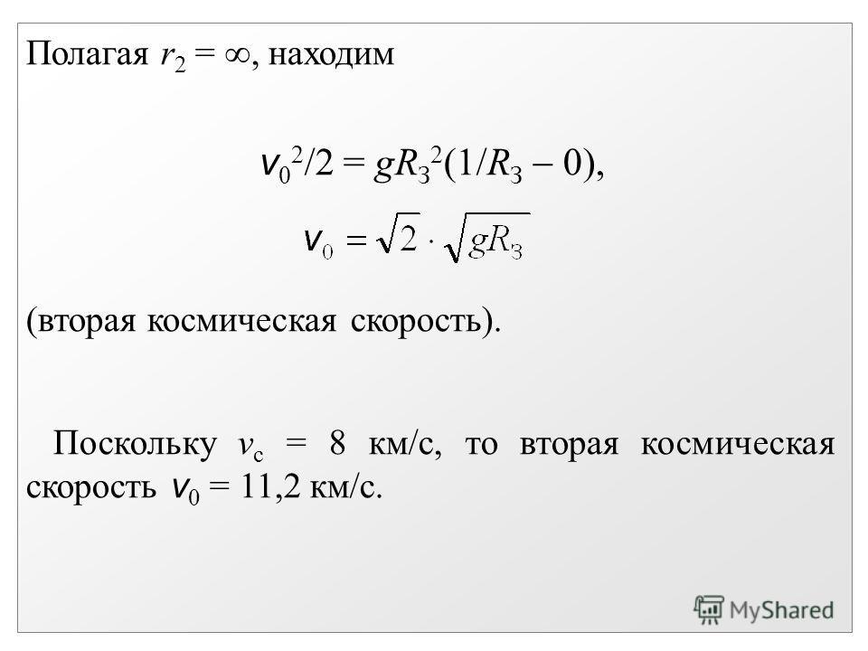 Полагая r 2 =, находим v 0 2 /2 = gR З 2 (1/R З 0), (вторая космическая скорость). Поскольку v с = 8 км/с, то вторая космическая скорость v 0 = 11,2 км/с.