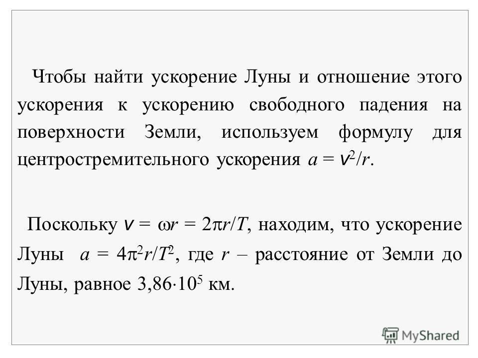 Чтобы найти ускорение Луны и отношение этого ускорения к ускорению свободного падения на поверхности Земли, используем формулу для центростремительного ускорения a = v 2 /r. Поскольку v = r = 2 r/T, находим, что ускорение Луны a = 4 2 r/T 2, где r –
