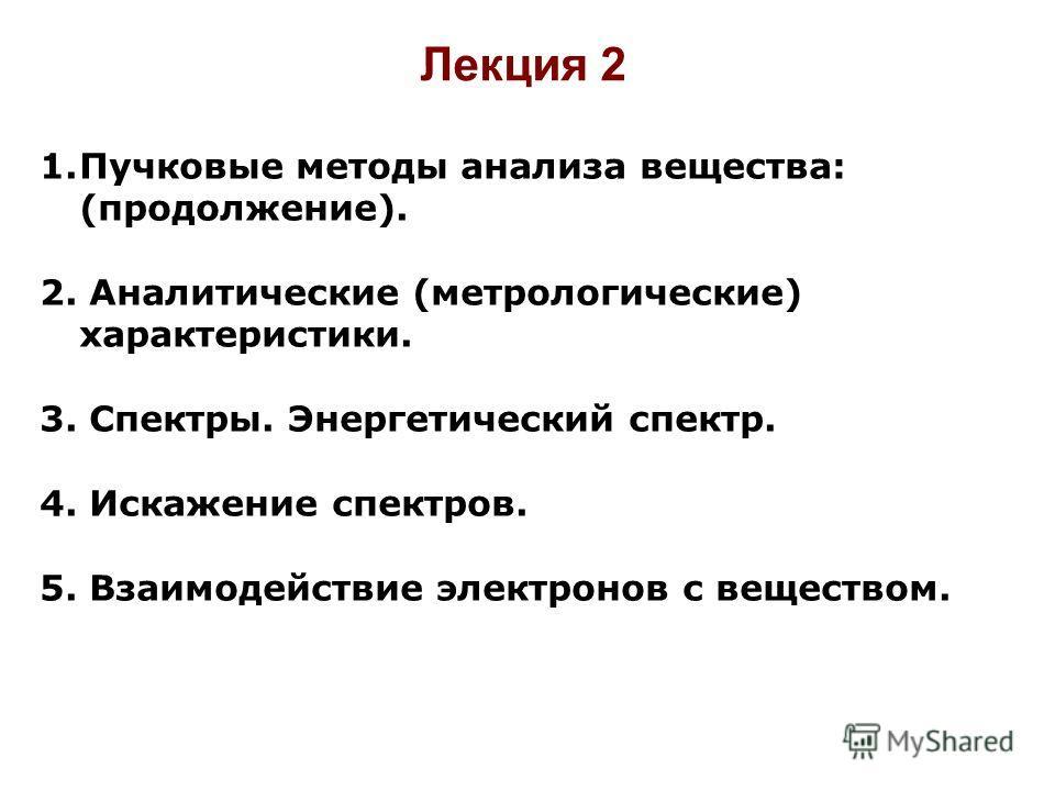 Лекция 2 1.Пучковые методы анализа вещества: (продолжение). 2. Аналитические (метрологические) характеристики. 3. Спектры. Энергетический спектр. 4. Искажение спектров. 5. Взаимодействие электронов с веществом.