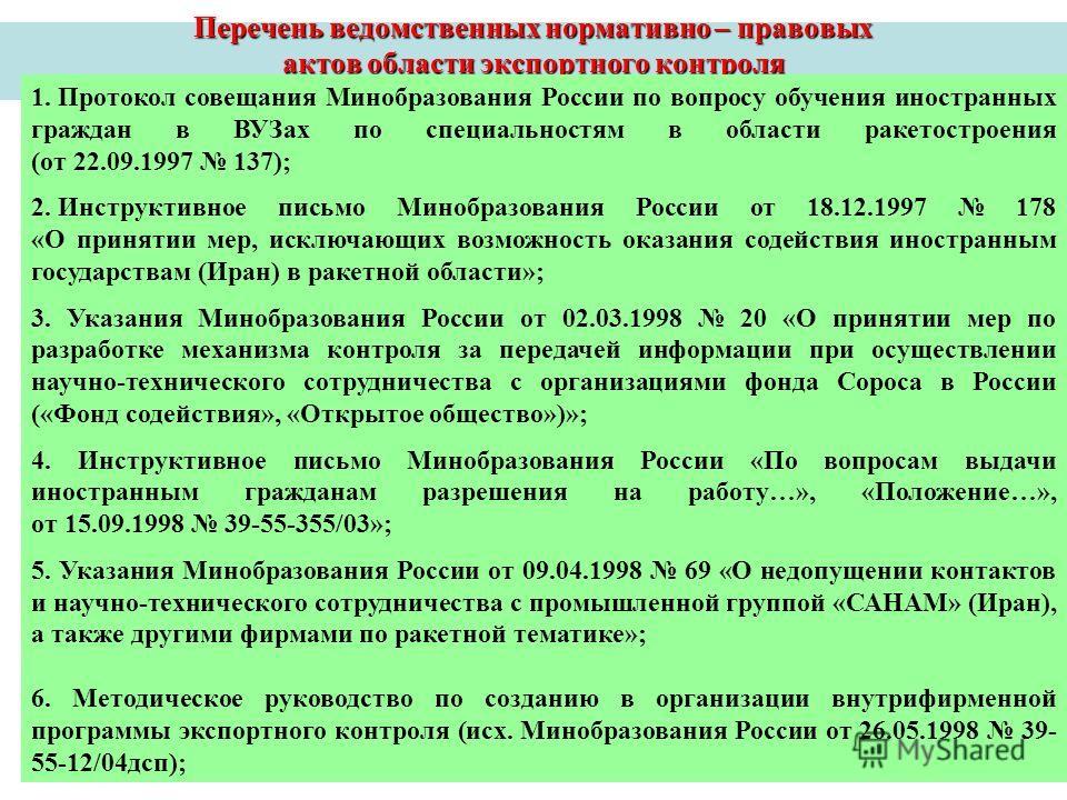 Перечень ведомственных нормативно – правовых актов области экспортного контроля 1. Протокол совещания Минобразования России по вопросу обучения иностранных граждан в ВУЗах по специальностям в области ракетостроения (от 22.09.1997 137); 2. Инструктивн
