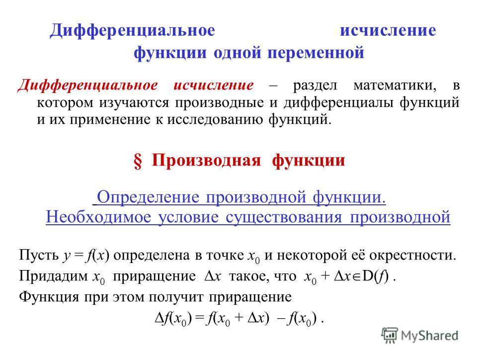 Дифференциальное исчисление функции одной переменной Дифференциальное исчисление – раздел математики, в котором изучаются производные и дифференциалы функций и их применение к исследованию функций. § Производная функции Определение производной функци