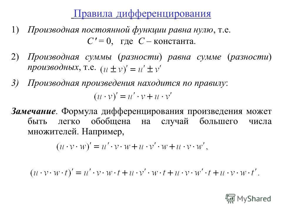 Правила дифференцирования 1)Производная постоянной функции равна нулю, т.е. C = 0, где С – константа. 2)Производная суммы (разности) равна сумме (разности) производных, т.е. 3)Производная произведения находится по правилу: Замечание. Формула дифферен