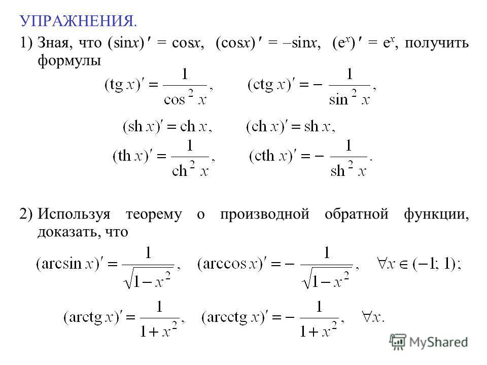 УПРАЖНЕНИЯ. 1)Зная, что (sinx) = cosx, (cosx) = –sinx, (e x ) = e x, получить формулы 2)Используя теорему о производной обратной функции, доказать, что