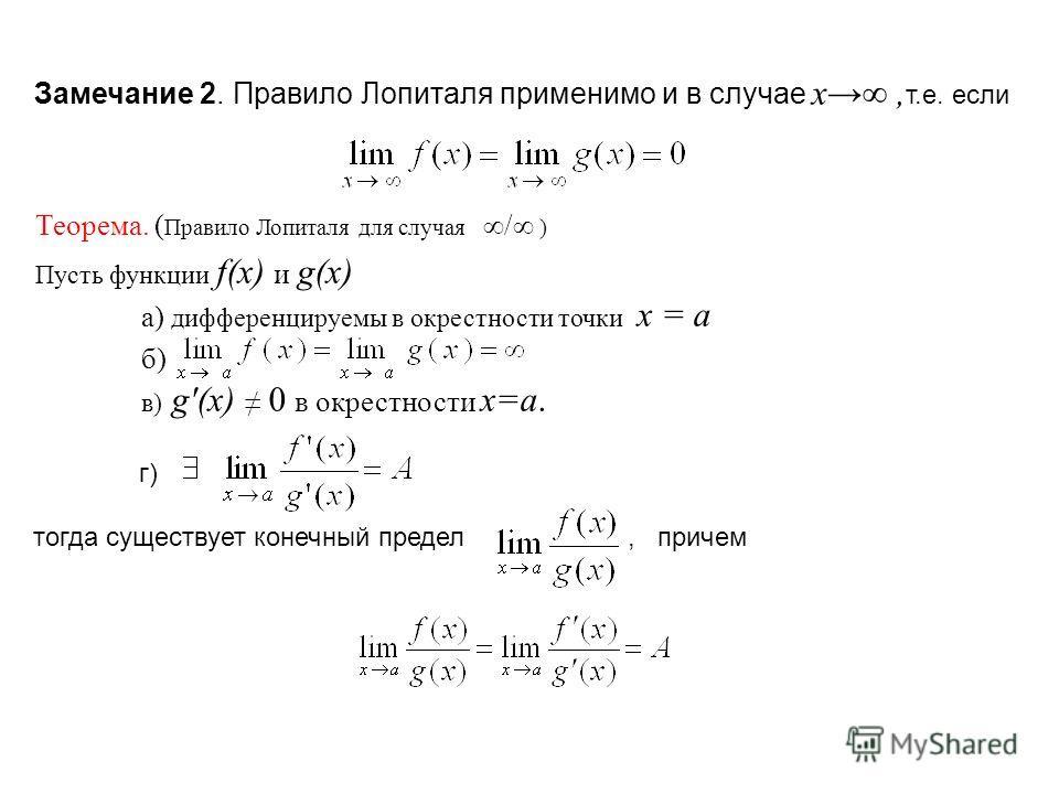 г) тогда существует конечный предел, причем Замечание 2. Правило Лопиталя применимо и в случае x, т.е. если Теорема. ( Правило Лопиталя для случая/ ) Пусть функции f(x) и g(x) а) дифференцируемы в окрестности точки x = a б) в) g'(x) 0 в окрестности x