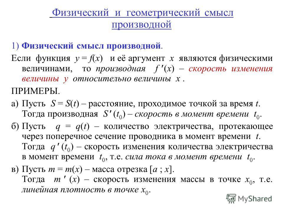 Физический и геометрический смысл производной 1) Физический смысл производной. Если функция y = f(x) и её аргумент x являются физическими величинами, то производная f (x) – скорость изменения величины y относительно величины x. ПРИМЕРЫ. а)Пусть S = S