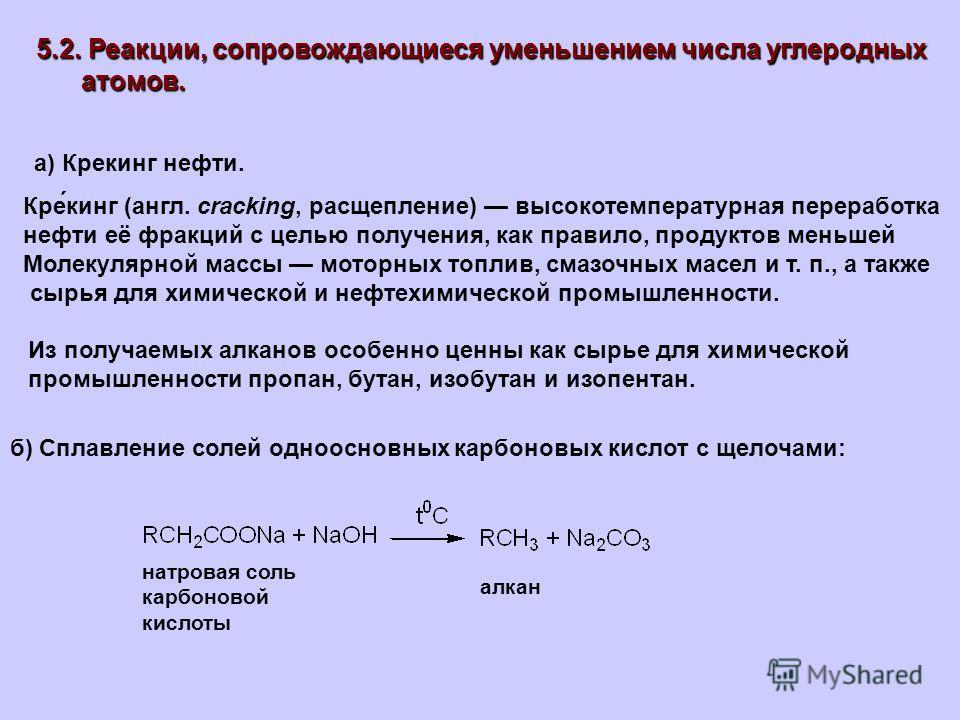 5.2. Реакции, сопровождающиеся уменьшением числа углеродных атомов. атомов. а) Крекинг нефти. Кре́кинг (англ. cracking, расщепление) высокотемпературная переработка нефти её фракций с целью получения, как правило, продуктов меньшей Молекулярной массы
