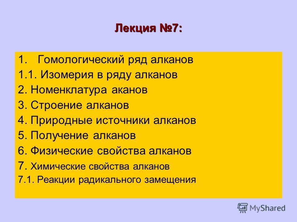 Лекция 7: 1.Гомологический ряд алканов 1.1. Изомерия в ряду алканов 2. Номенклатура аканов 3. Строение алканов 4. Природные источники алканов 5. Получение алканов 6. Физические свойства алканов 7. Химические свойства алканов 7.1. Реакции радикального