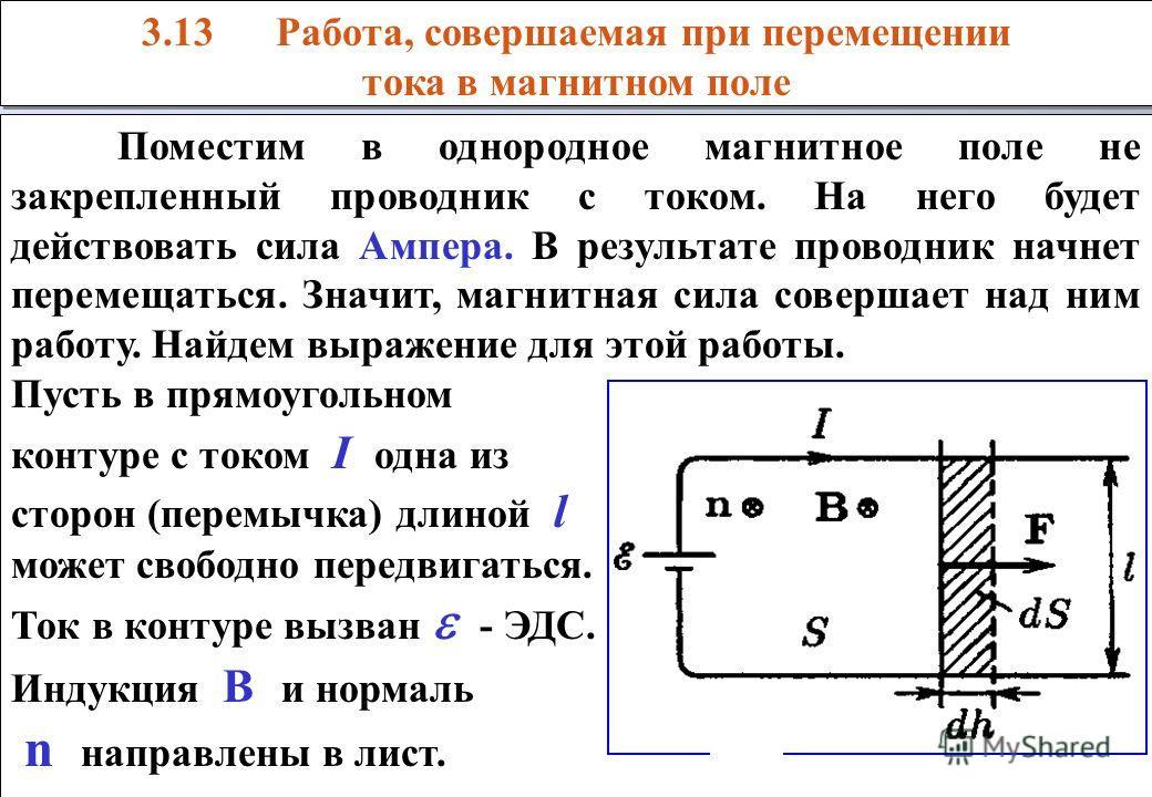 3.13 Работа, совершаемая при перемещении тока в магнитном поле 3.13 Работа, совершаемая при перемещении тока в магнитном поле Поместим в однородное магнитное поле не закрепленный проводник с током. На него будет действовать сила Ампера. В результате