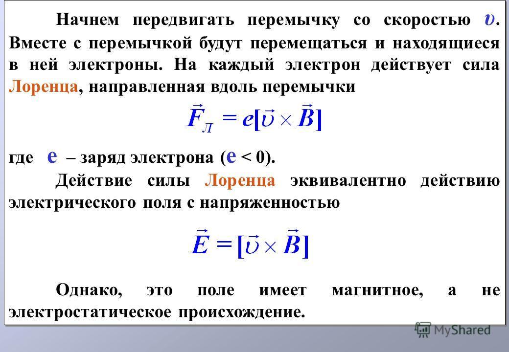 Начнем передвигать перемычку со скоростью υ. Вместе с перемычкой будут перемещаться и находящиеся в ней электроны. На каждый электрон действует сила Лоренца, направленная вдоль перемычки где е – заряд электрона ( е < 0). Действие силы Лоренца эквивал