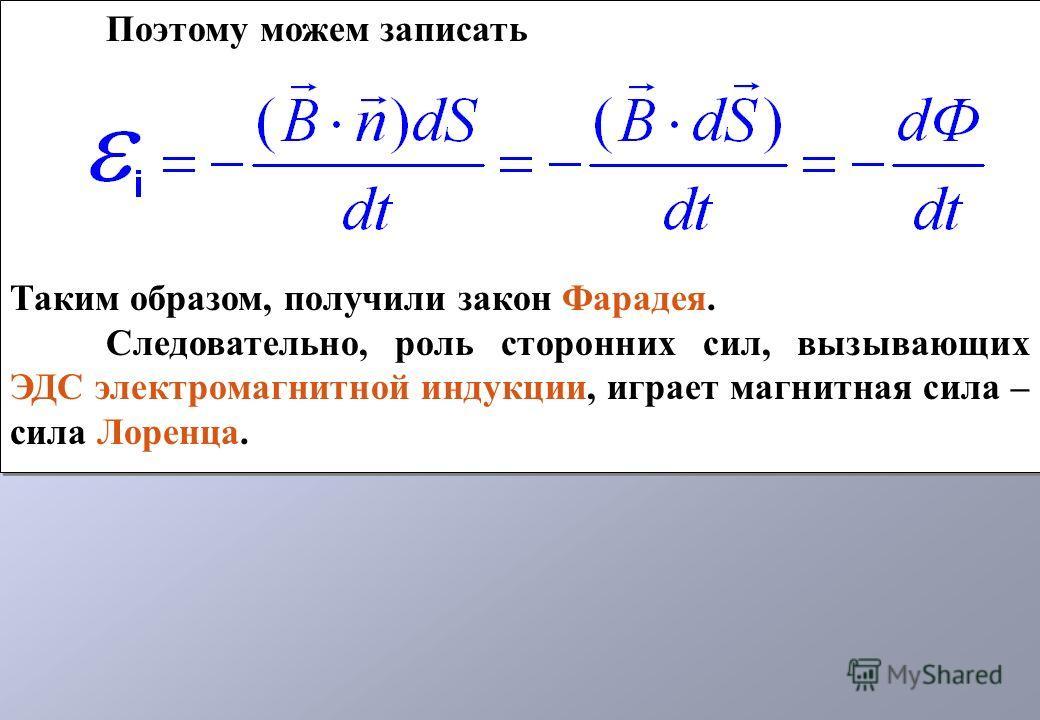Поэтому можем записать Таким образом, получили закон Фарадея. Следовательно, роль сторонних сил, вызывающих ЭДС электромагнитной индукции, играет магнитная сила – сила Лоренца. Поэтому можем записать Таким образом, получили закон Фарадея. Следователь