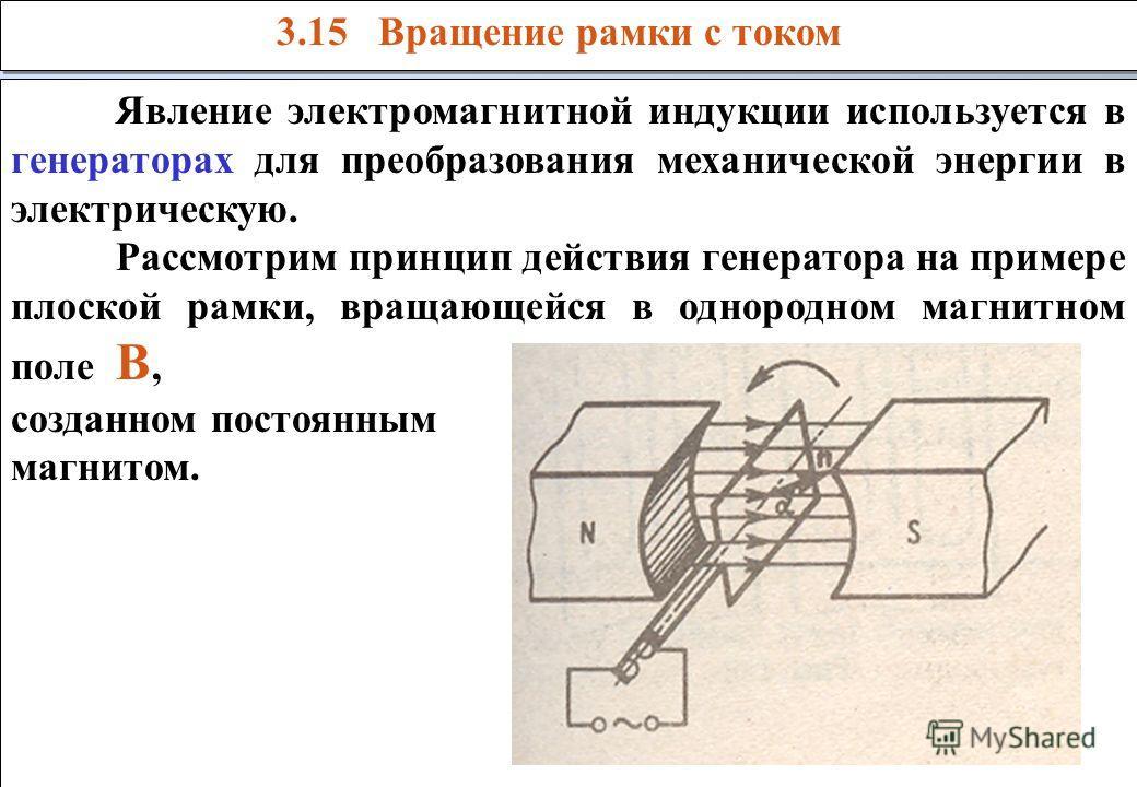 3.15 Вращение рамки с током Явление электромагнитной индукции используется в генераторах для преобразования механической энергии в электрическую. Рассмотрим принцип действия генератора на примере плоской рамки, вращающейся в однородном магнитном поле