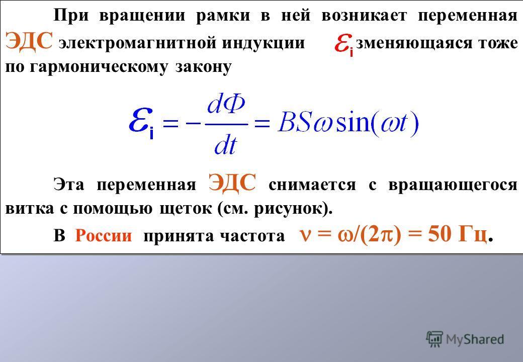 При вращении рамки в ней возникает переменная ЭДС электромагнитной индукции, изменяющаяся тоже по гармоническому закону Эта переменная ЭДС снимается с вращающегося витка с помощью щеток (см. рисунок). В России принята частота = /(2 ) = 50 Гц. При вра