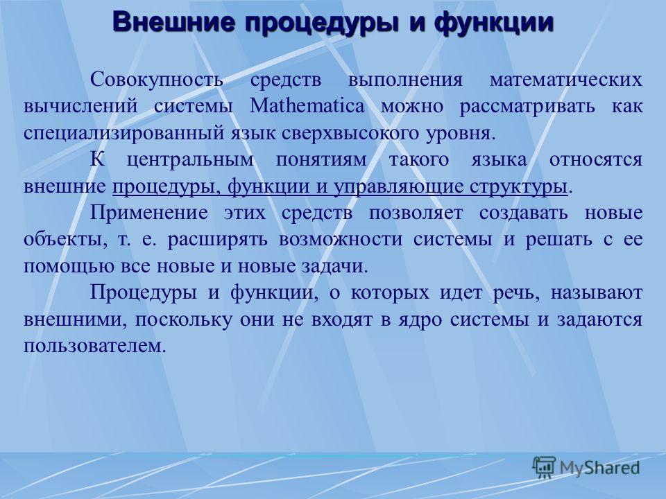 Внешние процедуры и функции Совокупность средств выполнения математических вычислений системы Mathematica можно рассматривать как специализированный язык сверхвысокого уровня. К центральным понятиям такого языка относятся внешние процедуры, функции и