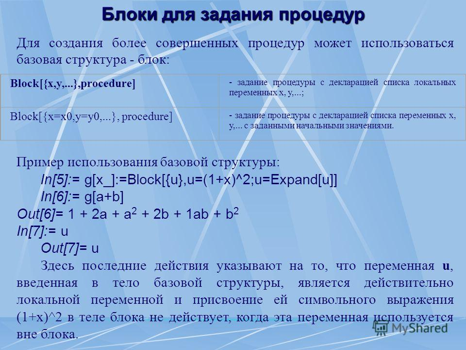 Блоки для задания процедур Для создания более совершенных процедур может использоваться базовая структура - блок: Пример использования базовой структуры: In[5]:= g[x_]:=Block[{u},u=(1+x)^2;u=Expand[u]] In[6]:= g[a+b] Out[6]= 1 + 2а + a 2 + 2b + 1ab +