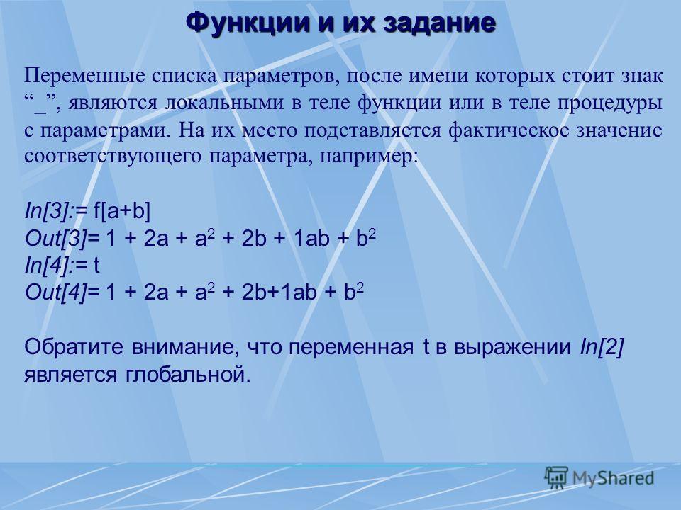 Переменные списка параметров, после имени которых стоит знак _, являются локальными в теле функции или в теле процедуры с параметрами. На их место подставляется фактическое значение соответствующего параметра, например: In[3]:= f[a+b] Out[3]= 1 + 2a