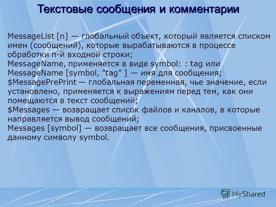 Текстовые сообщения и комментарии MessageList [n] глобальный объект, который является списком имен (сообщений), которые вырабатываются в процессе обработки п-й входной строки; MessageName, применяется в виде symbol: : tag или MessageName [symbol,