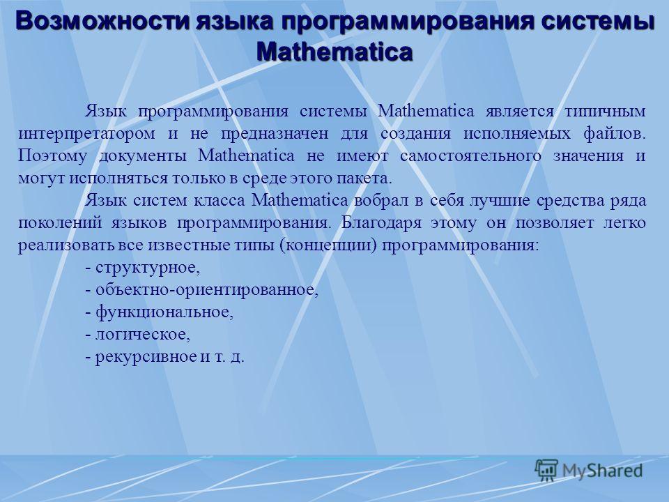 Язык программирования системы Mathematica является типичным интерпретатором и не предназначен для создания исполняемых файлов. Поэтому документы Mathematica не имеют самостоятельного значения и могут исполняться только в среде этого пакета. Язык сист