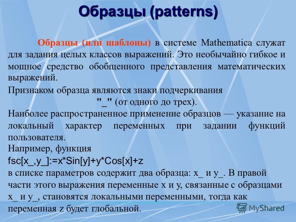 Образцы (или шаблоны) в системе Mathematica служат для задания целых классов выражений. Это необычайно гибкое и мощное средство обобщенного представления математических выражений. Признаком образца являются знаки подчеркивания